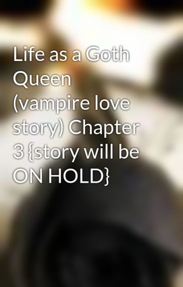 Life as a Goth Queen (vampire love story) Chapter 3 {story will be ON HOLD} by writergirl101