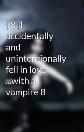 { 8 }I accidentally and unintentionally fell in love ...with a vampire 8 by hummingbirdab