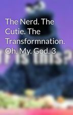 The Nerd. The Cutie. The Transformnation. Oh. My. God. 3 by flirtynerdy619