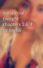 my special twilight chapters 3 & 4 by kaylia by kayliaaaa