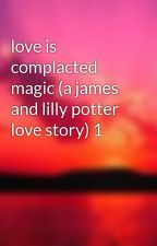 love is complacted magic (a james and lilly potter love story) 1 by raindropkisses
