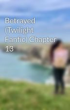 Betrayed (Twilight Fanfic) Chapter 13 by mizzxmay