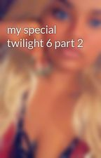 my special twilight 6 part 2 by kayliaaaa