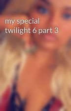 my special twilight 6 part 3 by kayliaaaa