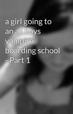a girl going to an all boys vampire boarding school - Part 1 by maddy9876