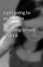 a girl going to an all boys vampire boarding school - Part 6 by maddy9876