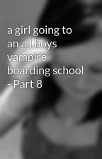 a girl going to an all boys vampire boarding school - Part 8 by maddy9876
