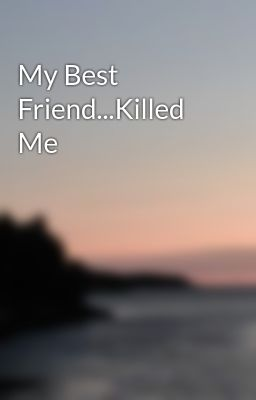 My Best Friend...Killed Me