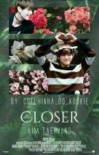 Closer ;;Kim TaeHyung;; #Wattys2017 by Coelhinha_Do_Kookie