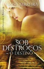 Sob Destroços. - O Destino - Livro 1. by Nai_Ferreira