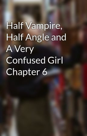 Half Vampire, Half Angle and A Very Confused Girl Chapter 6 by CammieD