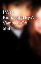 I Was Kidnapped By A Vampire, Oh Shit! by mychemrox97