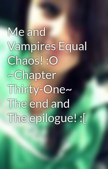 Me and Vampires Equal Chaos! :O ~Chapter Thirty-One~ The end and The epilogue! :[ by VampireLover269