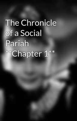 The Chronicle of a Social Pariah **Chapter 1**