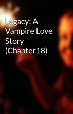 Legacy: A Vampire Love Story (Chapter18) by ShotGunChristian