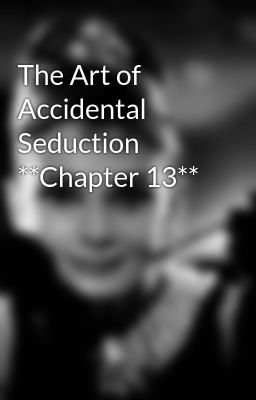 The Art of Accidental Seduction **Chapter 13**