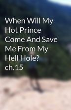 When Will My Hot Prince Come And Save Me From My Hell Hole? ch.15 by woeisbatman94