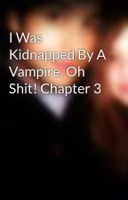 I Was Kidnapped By A Vampire, Oh Shit! Chapter 3 by mychemrox97