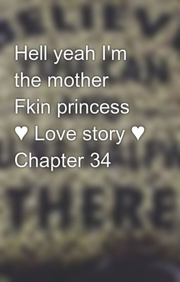 Hell yeah I'm the mother Fkin princess ♥ Love story ♥ Chapter 34 by babisaza25