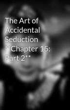 The Art of Accidental Seduction **Chapter 15: Part 2** by mrrpup