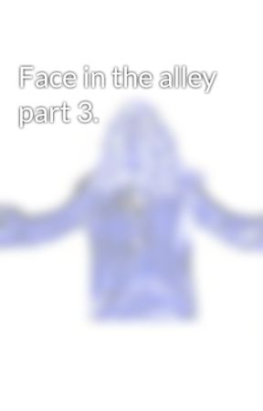 Face in the alley part 3. by faceinthecrowd