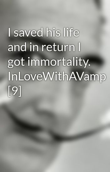 I saved his life and in return I got immortality. InLoveWithAVamp [9]