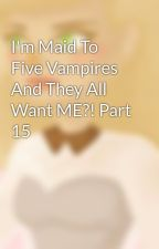 I'm Maid To Five Vampires And They All Want ME?! Part 15 by Lil-Miss-Massacre