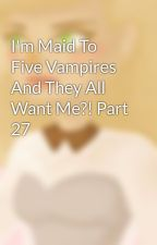 I'm Maid To Five Vampires And They All Want Me?! Part 27 by Lil-Miss-Massacre