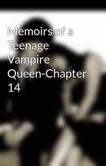 Memoirs of a Teenage Vampire Queen-Chapter 14 by MzJazzie