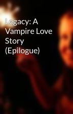 Legacy: A Vampire Love Story (Epilogue) by ShotGunChristian