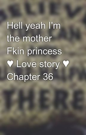 Hell yeah I'm the mother Fkin princess ♥ Love story ♥ Chapter 36 by babisaza25