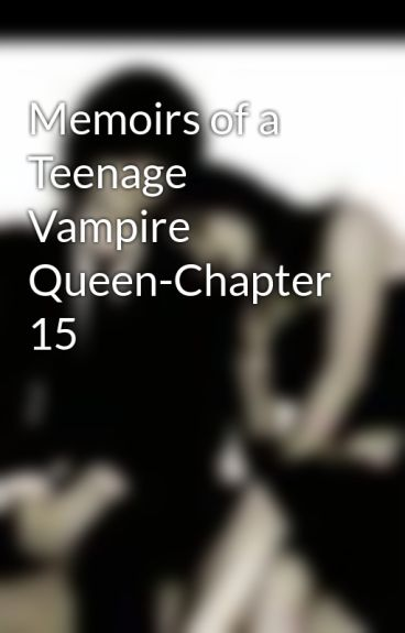 Memoirs of a Teenage Vampire Queen-Chapter 15 by MzJazzie