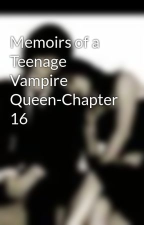 Memoirs of a Teenage Vampire Queen-Chapter 16 by MzJazzie
