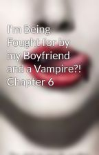 I'm Being Fought for by my Boyfriend and a Vampire?! Chapter 6 by mannah827