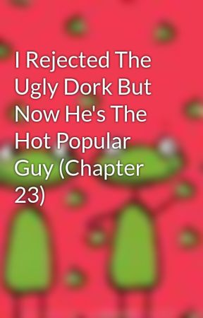 I Rejected The Ugly Dork But Now He's The Hot Popular Guy (Chapter 23) by MadelineCable
