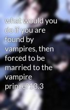 what would you do if you are found by vampires, then forced to be married to the vampire prince?13.3 by waterbingbing