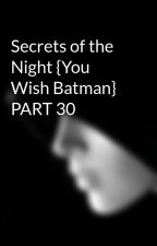 Secrets of the Night {You Wish Batman} PART 30 by Avante