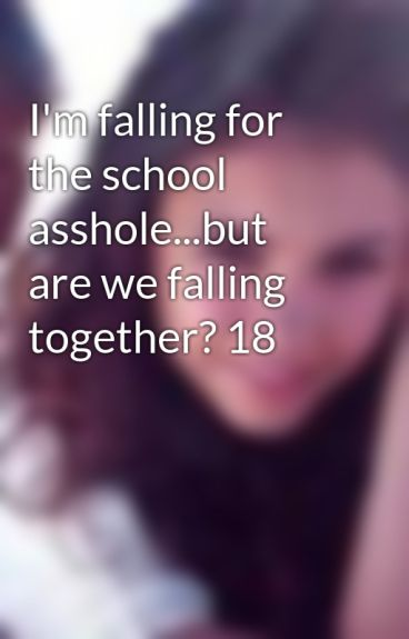 I'm falling for the school asshole...but are we falling together? 18 by livluvlaf