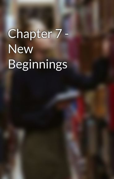 Chapter 7 - New Beginnings by CammieD