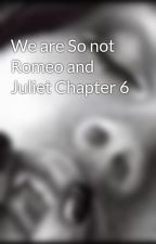 We are So not Romeo and Juliet Chapter 6 by ByGianna