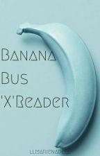 Banana Bus Squad 'X' Reader by llmarienadell