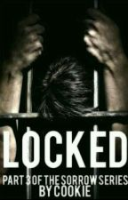 Locked   Part 3 of The Sorrow Series ✔ by CukiMonstr
