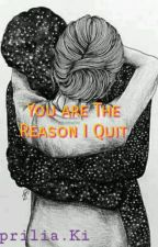 You Are The Reason I Quit by ApriliaKi12