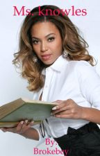Ms. Knowles (BeyNika fan fic) {COMPLETED} by Brokebey