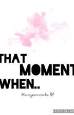 That Moment When by itzmicah