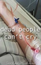 Dead people can't cry. |-Tardy by Senbon-Sakura