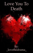 Love You To Death by _lovethedrama_