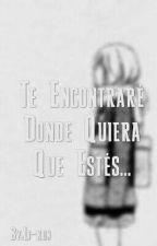 Te Encontraré Donde Quiera Que Estés... by LumpiestCoyote8