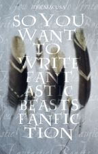 SO YOU WANT TO WRITE FANTASTIC BEASTS FANFICTION • TIPS by themacusa