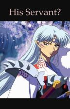 His Servant? (Sesshomaru x Reader) by Animekia